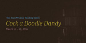 Event Graphic: Text Overlay on muted image of books. Text Reads: The Sean O'Casey Reading Series: Cock-a-Doodle-Dandy. March 16-17, 2019