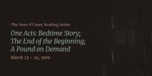 Event Graphic: Text Overlay on muted image of books. Text Reads: The Sean O'Casey Reading Series: Three One Acts: Bedtime Story, The End of the Beginning, A Pound on Demand. March 23-24, 2019